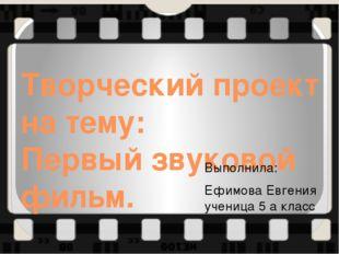 Творческий проект на тему: Первый звуковой фильм. Выполнила: Ефимова Евгения