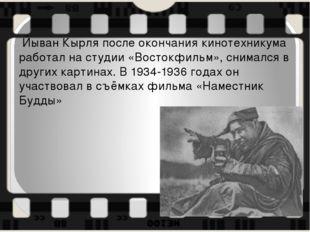 Йыван Кырля после окончания кинотехникума работал на студии «Востокфильм», с