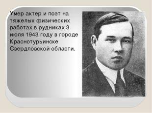 Умер актер и поэт на тяжелых физических работах в рудниках 3 июля 1943 году