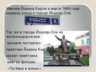 Именем Йывана Кырли в марте 1969 года названа улица в городе Йошкар-Оле. Так