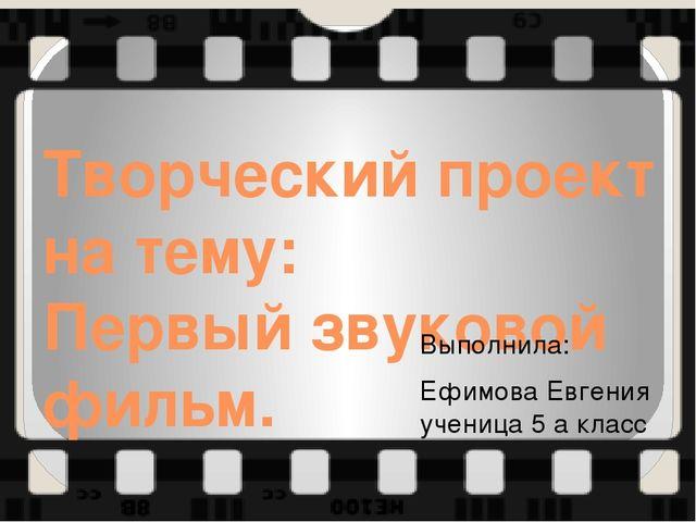 Творческий проект на тему: Первый звуковой фильм. Выполнила: Ефимова Евгения...