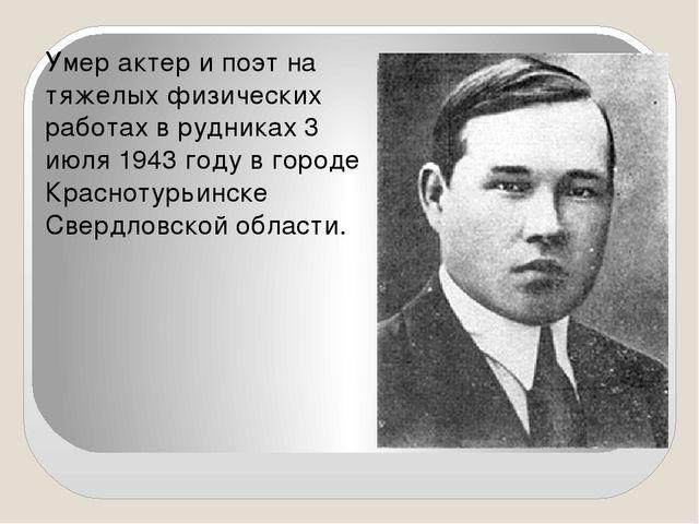 Умер актер и поэт на тяжелых физических работах в рудниках 3 июля 1943 году...
