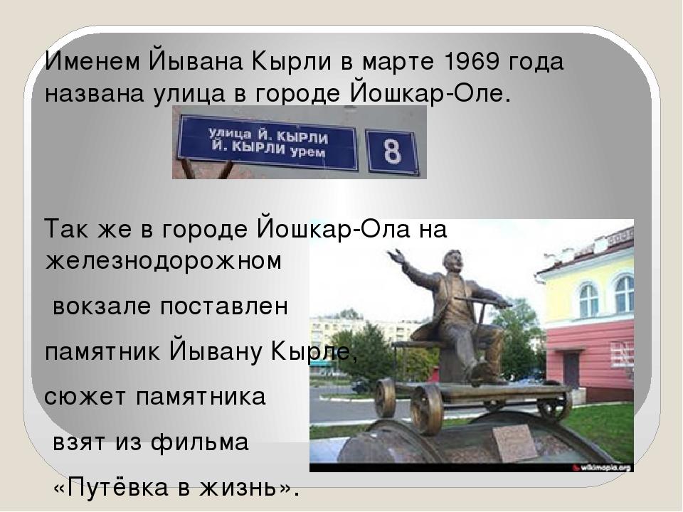 Именем Йывана Кырли в марте 1969 года названа улица в городе Йошкар-Оле. Так...