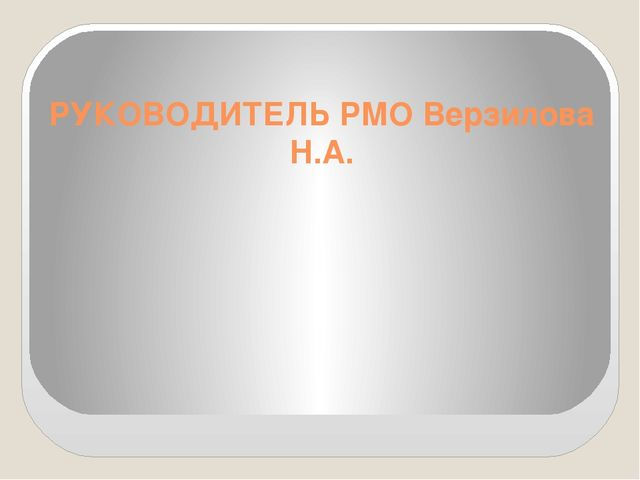 РУКОВОДИТЕЛЬ РМО Верзилова Н.А.
