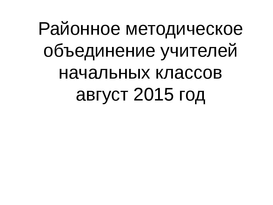 Районное методическое объединение учителей начальных классов август 2015 год