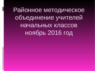 Районное методическое объединение учителей начальных классов ноябрь 2016 год