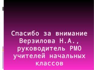 Спасибо за внимание Верзилова Н.А., руководитель РМО учителей начальных клас