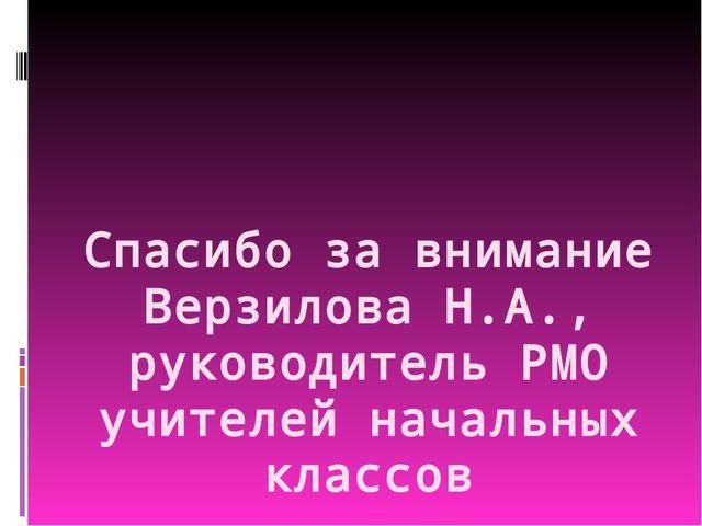 Спасибо за внимание Верзилова Н.А., руководитель РМО учителей начальных клас...