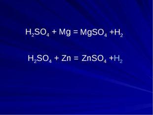 H2SO4 + Mg = H2SO4 + Zn = ZnSO4 +H2 MgSO4 +H2
