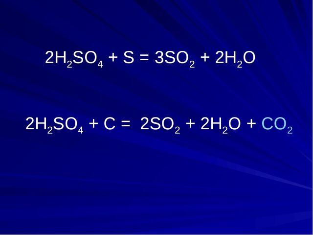 2H2SO4 + S = 3SO2 + 2Н2О 2H2SO4 + C = 2SO2 + 2Н2О + CO2