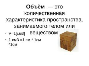 Объём — это количественная характеристика пространства, занимаемого телом ил