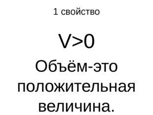 1 свойство V>0 Объём-это положительная величина.