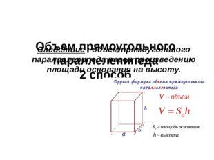 Объем прямоугольного параллелепипеда 2 способ Следствие : объем прямоугольно