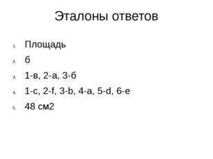 Эталоны ответов Площадь б 1-в, 2-а, 3-б 1-с, 2-f, 3-b, 4-a, 5-d, 6-e 48 см2