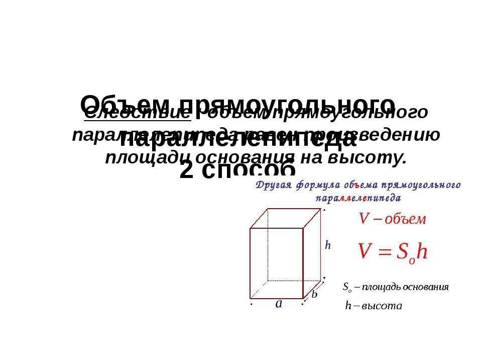 Объем прямоугольного параллелепипеда 2 способ Следствие : объем прямоугольно...
