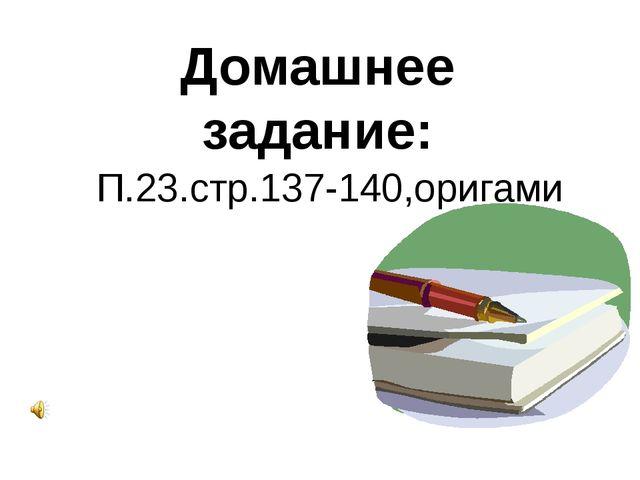 Домашнее задание: П.23.стр.137-140,оригами