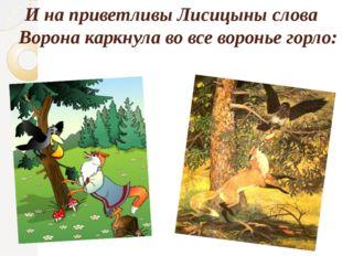 И на приветливы Лисицыны слова Ворона каркнула во все воронье горло: