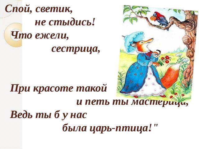 Спой, светик, не стыдись! Что ежели, сестрица, При красоте такой и петь ты м...