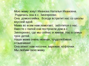 Мою маму зовут Иванова Наталья Ивановна. Родилась она в с. Зингереево. Она до