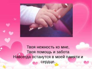 Твоя нежность ко мне, Твоя помощь и забота Навсегда останутся в моей памяти и