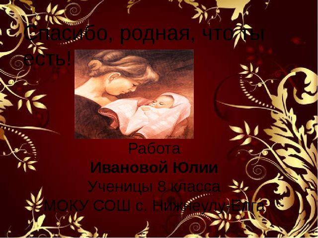 Спасибо, родная, что ты есть!! Работа Ивановой Юлии Ученицы 8 класса МОКУ СОШ...