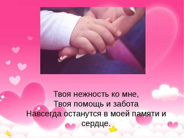 Твоя нежность ко мне, Твоя помощь и забота Навсегда останутся в моей памяти и...