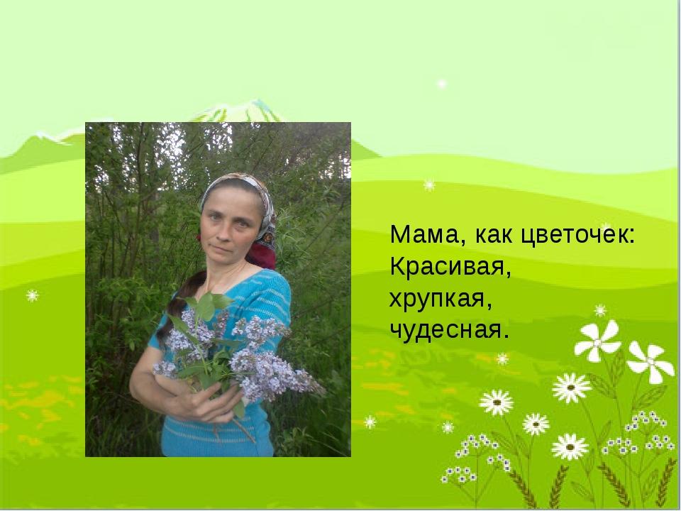 Мама, как цветочек: Красивая, хрупкая, чудесная.