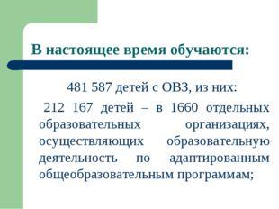В настоящее время обучаются: 481 587 детей с ОВЗ, из них: 212 167 детей – в 1