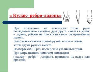 « Кулак- ребро-ладонь» При положении на плоскости стола руки последовательно