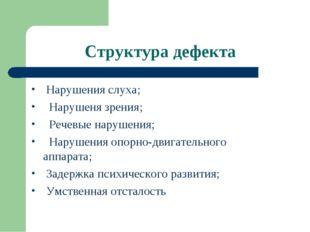 Структура дефекта Нарушения слуха; Нарушеня зрения; Речевые нарушения; Наруше