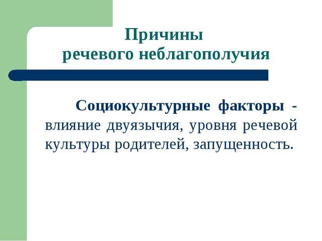 Причины речевого неблагополучия Социокультурные факторы - влияние двуязычия,...