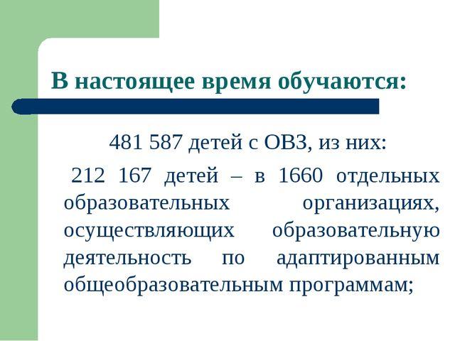 В настоящее время обучаются: 481 587 детей с ОВЗ, из них: 212 167 детей – в 1...