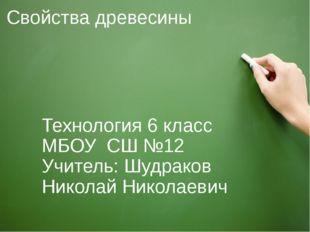 Свойства древесины Технология 6 класс МБОУ СШ №12 Учитель: Шудраков Николай Н
