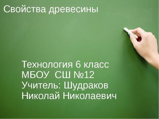 Свойства древесины Технология 6 класс МБОУ СШ №12 Учитель: Шудраков Николай Н...