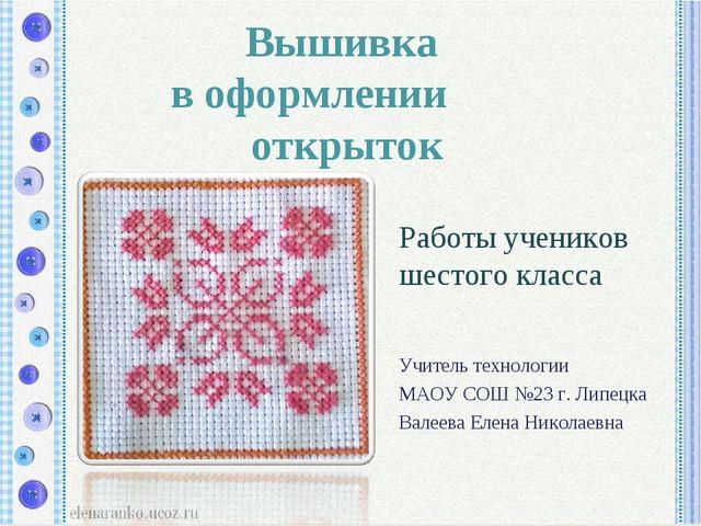 Работы учеников шестого класса Учитель технологии МАОУ СОШ №23 г. Липецка Ва...