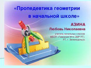 «Пропедевтика геометрии в начальной школе» АЗИНА Любовь Николаевна учитель на