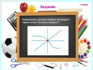 Задание Определить, сколько кривых проведено через точку? Сколько прямых? 1 к