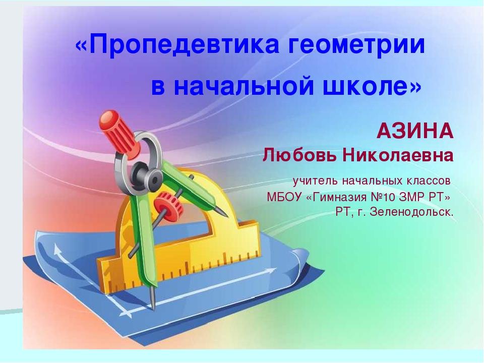 «Пропедевтика геометрии в начальной школе» АЗИНА Любовь Николаевна учитель на...