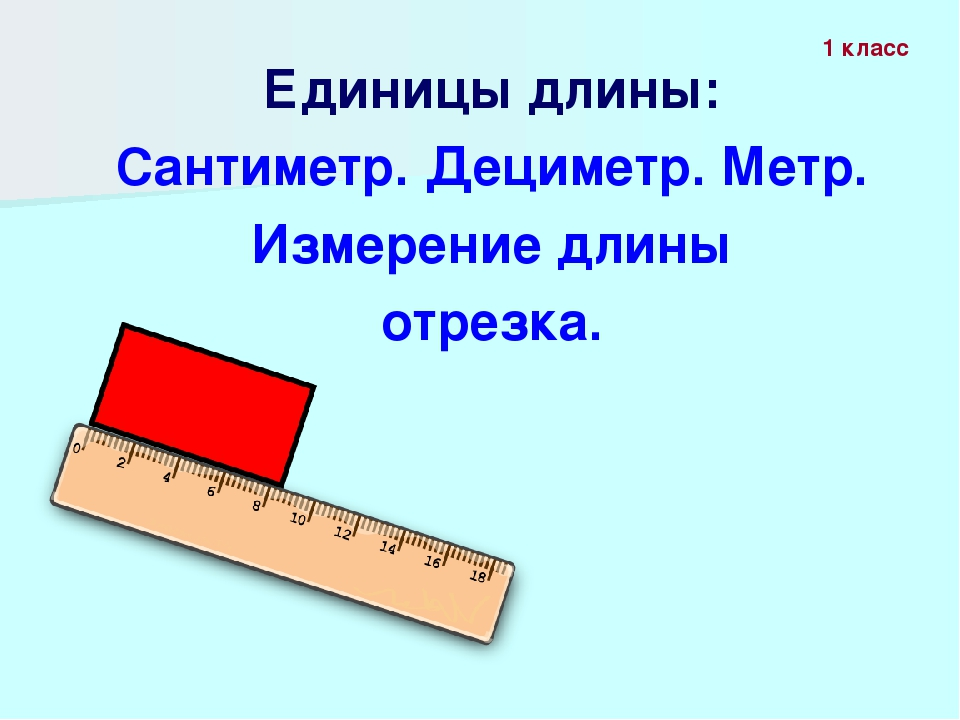 Единицы длины: Сантиметр. Дециметр. Метр. Измерение длины отрезка. 1 класс