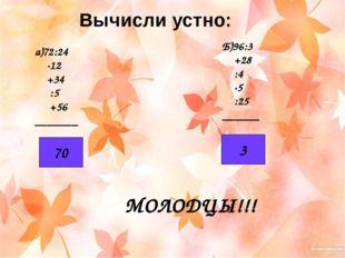 Вычисли устно: а)72:24 ·12 +34 :5 +56 _______ Б)96:3 +28 :4 ·5 :25 ______ 70