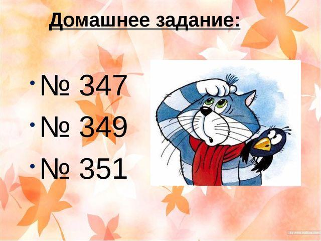 Домашнее задание: № 347 № 349 № 351