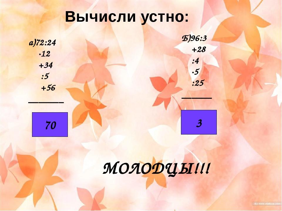 Вычисли устно: а)72:24 ·12 +34 :5 +56 _______ Б)96:3 +28 :4 ·5 :25 ______ 70...