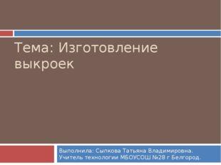 Тема: Изготовление выкроек Выполнила: Сыпкова Татьяна Владимировна. Учитель т