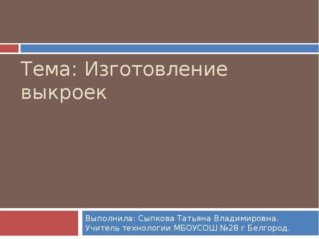 Тема: Изготовление выкроек Выполнила: Сыпкова Татьяна Владимировна. Учитель т...