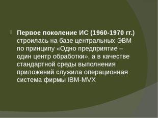 Первое поколение ИС (1960-1970 гг.) строилась на базе центральных ЭВМ по при