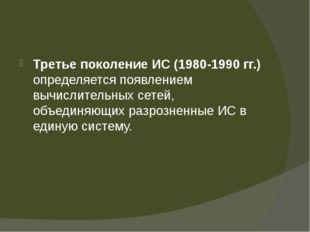 Третье поколение ИС (1980-1990 гг.) определяется появлением вычислительных с