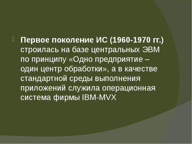 Первое поколение ИС (1960-1970 гг.) строилась на базе центральных ЭВМ по при...