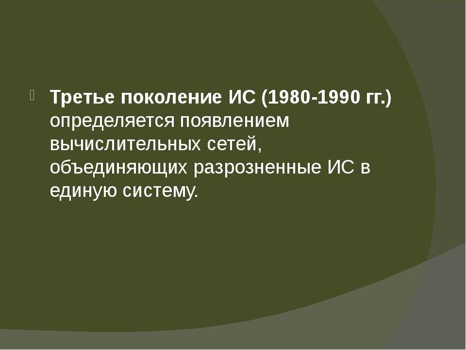 Третье поколение ИС (1980-1990 гг.) определяется появлением вычислительных с...