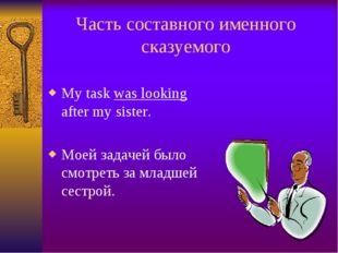 Часть составного именного сказуемого My task was looking after my sister. Мое