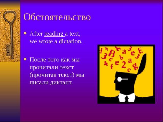 Обстоятельство After reading a text, we wrote a dictation. После того как мы...
